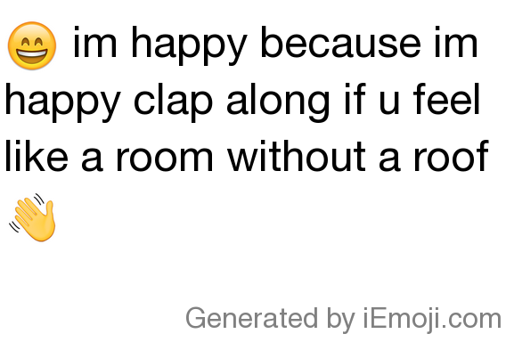 Message: 😄 im happy because im happy clap along if u feel ...